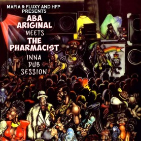(LP) MAFIA & FLUXY & HFP PRESENTS : ABA ARIGINAL MEETS THE PHARMACIST - INNA DUB SESSION